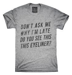 Don't Ask Me Why I'm Late Do You See This Eyeliner T-Shirts, Hoodies, Tank Tops