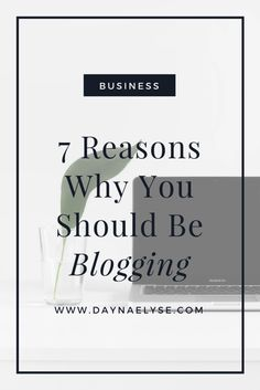Dayna Elyse | 7 Reasons Why You Should Be Blogging  I'm here to tell you why you should do away with that logic and hop on over to the blogosphere asap. Not because the cool kids are doing it, but because it's one of the best things you can do for yourself (and your business).