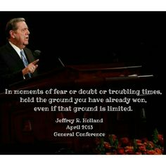 In moments of fear or doubt or troubling times,  hold the ground you have already won,  even if that ground is limited.  Jeffrey R. Holland  April  2013 General Conference