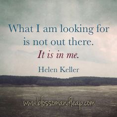 What I am looking for is not out there.  IT IS IN ME.  #quote Helen Keller