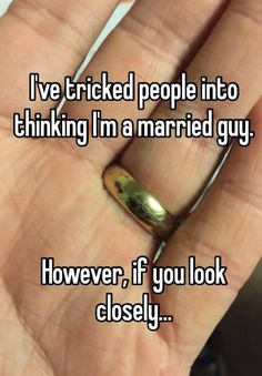I've tricked people into thinking I'm a married guy. However, if you look closely. fake as shit. News flash people see right through you Funny Quotes, Funny Memes, Hilarious, Lotr, J. R. R. Tolkien, Whisper Confessions, Whisper App, Into The Fire, Fandoms Unite