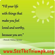 """""""Fill your life with things that make you feel loved and worthy, because you are."""" ~ Domestic violence survivor #seethetriumph"""