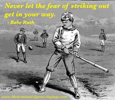 Never let the fear of striking out get in your way.  - Babe Ruth (baseball player)