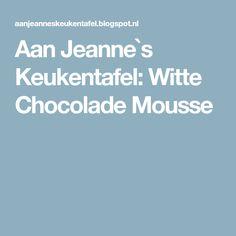Aan Jeanne`s Keukentafel: Witte Chocolade Mousse
