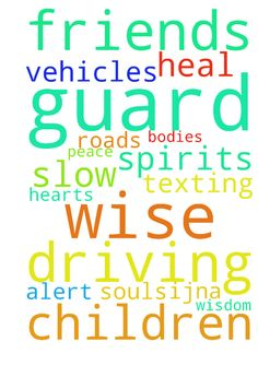 God, guard my children & friends driving.  To be wise, - God, guard my children amp; friends driving. To be wise, alert amp; slow down. Guard amp; heal hearts, souls, bodies, spirits amp; vehicles of us on the roads; no texting. Thank You amp; for wisdom amp; peace, IJNA Posted at: https://prayerrequest.com/t/LHa #pray #prayer #request #prayerrequest