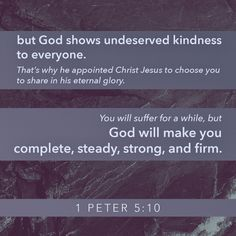 """""""And after you have suffered a little while, the God of all grace, who has called you to his eternal glory in Christ, will himself restore, confirm, strengthen, and establish you."""" 1 Peter 5:10 ESV"""
