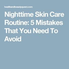 Nighttime Skin Care Routine: 5 Mistakes That You Need To Avoid