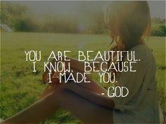 You are beautiful I know I made you