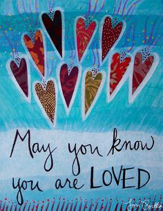 May you know you are loved. Yes.