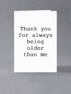 Funny birthday card – Thank you for always being older than me. Card for her, card for him, cheeky, sarcastic card. Funny birthday card Thank you for always being older than Birthday Quotes For Him, Birthday Wishes Funny, Birthday Messages, Birthday Greetings, Birthday Humorous, Birthday Sayings, Humor Birthday, Birthday Images, The Words