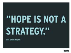 Hope is not a strategy. My strategic marketing professor would stop use this every time we said the word hope. It's now so drilled in my brain I can't even utter the word hope without thinking about action steps to make it happen.