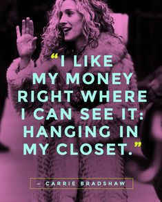 """I like my money right where I can see it: hanging in my closet.""  — Carrie Bradshaw   #Quotes #SATC"