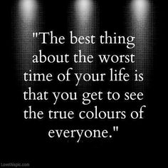 The best thing about the worst time of your life is that you get to see the true colors of everyone.