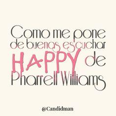 """Como me pone de buenas escuchar #Happy de #PharrellWilliams"". @candidman #Citas #Frases"