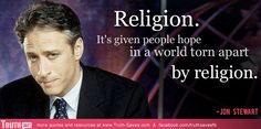 Jon Stewart - pride of central nj.  Ive loved this quote from the moment i first heard it. Before i was even a non-theist