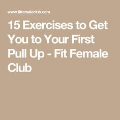 15 Exercises to Get You to Your First Pull Up - Fit Female Club
