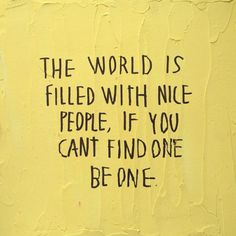 The world is filled with nice people, if you can't find one be one.