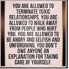 You are allowed to terminate toxic relationships. You are allowed to walk away from people who hurt you. You are allowed to be angry and selfish and unforgiving. You don't own anyone an explanation for taking care of yourself.