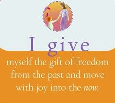 """spiritbearwellness: """"I give myself the gift of freedom from the past and move with joy into the NOW. ~ Louise L. Hay """""""