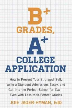 B+ Grades, A+ College Application: How to Present Your Strongest Self, Write a Standout Admissions Essay, and Get...