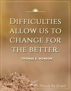 Difficulties allow us to change for the better. - Thomas S. Monson