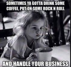 Sometimes ya gotta drink some coffee, put on some rock n roll, and handle your business.