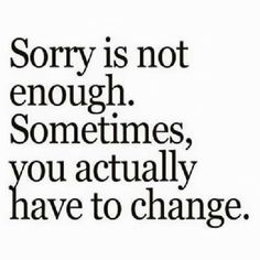 Sorry is not enough.Sometimes, you actually have to change.