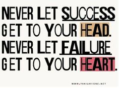 Never let success get to your head. Never let failure get to your heart.