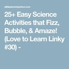 25+ Easy Science Activities that Fizz, Bubble, & Amaze! (Love to Learn Linky #30) -