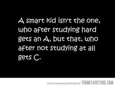 lmao!  its true!  even truer if that kid that didnt study at all gets b's or a's...  {:-O
