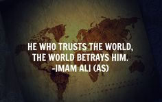 HE WHO TRUST THE WORLD, THE WORLD BETRAYS HIM. -Hazrat Ali A.S