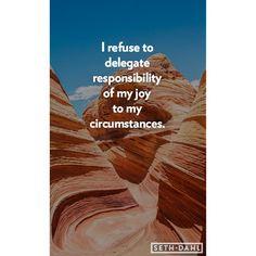 I refuse to delegate responsibility of my JOY to my circumstances.  -Seth Dahl, Bethel Church Children's Pastor, Redding, CA