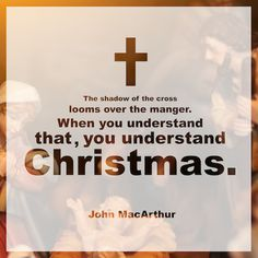 """The shadow of the cross looms over the manger. When you understand that, you understand Christmas."" (John MacArthur)"