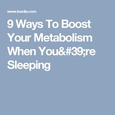 9 Ways To Boost Your Metabolism When You're Sleeping
