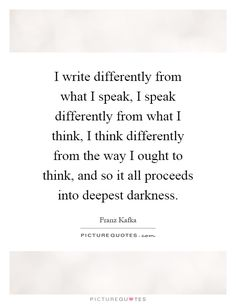 I write differently from what I speak, I speak differently from what I think, I…