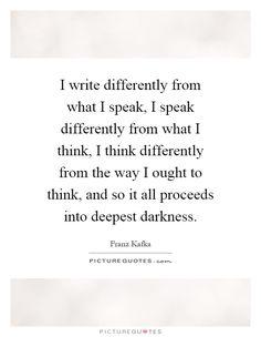 I write differently from what I speak, I speak differently from what I think, I…
