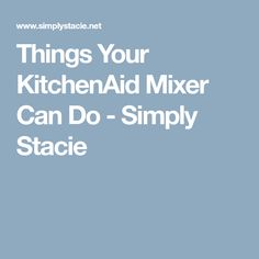 Things Your KitchenAid Mixer Can Do - Simply Stacie