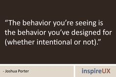 """The behavior you're seeing is the behavior you've designed for (whether intentional or not)."" --Behavior Quotes 