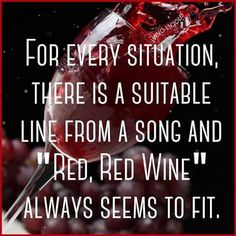 "Wine Truths:""For every situation there is a suitable line from a Song & 'Red, Red Wine' always seems to fit"" __[Wino-Licious/FB] Wine Lyrics #winefixin (Wine Lyrics in Music] #cBlack #cRed"