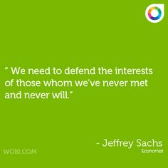 """We need to defend the interests of those whom we've never met and never will."" -Jeffrey Sachs #sustainable #quotes"