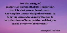 tammymcatee.com Thought for the day Feel that energy of goodness, of knowing that life is opportune, that it is what you can do and create. Knowing that you can change the moment, by believing you can, by knowing that you do have the choice of being positive... #literaryagent #ThoughtOfTheDay #inspire #agent #quotestoliveby #writerscommunity #writersnetwork #metaphysical #inspirational #WritingCommunity #amquerying #quotes #writing #writer #author #TuesdayThought