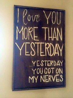 I love you more today than yesterday....