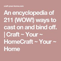 An encyclopedia of 211 (WOW!) ways to cast on and bind off. | Craft ~ Your ~ HomeCraft ~ Your ~ Home