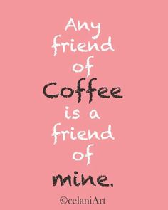 well, almost any, it depends, you don't drink decaf do you?