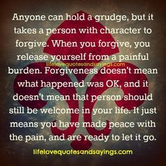 Anyone can hold a grudge, but it takes a person with character to forgive. When you forgive, you release yourself from a painful burden. Forgiveness doesn't mean what happened was OK, & it doesn't mean that person should still be welcome in your life. It just means you have made peace with the pain, and are ready to let it go.