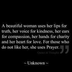 "This is a beautiful inspiring quote about women . A beautiful women.uses her lips for truth, her voice for kindness, her ears for compassion, her hands for charity and her heart for love. she uses ""prayers"" Great Quotes, Quotes To Live By, Inspirational Quotes, Awesome Quotes, The Words, Jesus Freak, Christian Quotes, Christian Food, Christian Faith"