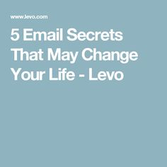 5 Email Secrets That May Change Your Life - Levo
