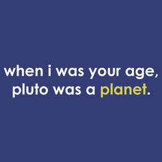 When I was your age ... Pluto was a *planet*.