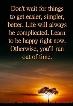 """Don't wait for things to get easier, simpler, better. Life will always be complicated. Learn to be happy right now. Otherwise, you'll run out of time."" ❤️⏳ Now Quotes, Wise Quotes, Great Quotes, Motivational Quotes, Funny Quotes, Inspirational Quotes, Positive Affirmations, Positive Quotes, Guter Rat"