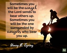 """Sometimes you will be the angel the Lord sends to bear others up. Sometimes you will be the one surrounded by angels who bear you up."" — Henry B. Eyring 